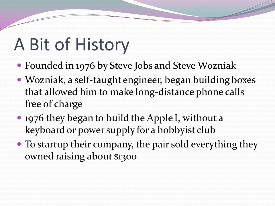 A Bit of History Founded in 1976 by Steve Jobs and Steve Wozniak Wozniak, a self-taught engineer, began building boxes that allowed him to make long-d