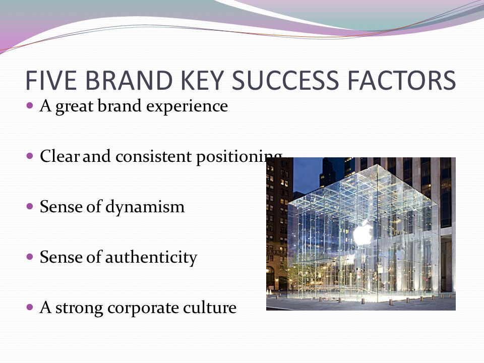 FIVE BRAND KEY SUCCESS FACTORS A great brand experience Clear and consistent positioning Sense of dynamism Sense of authenticity A strong corporate cu