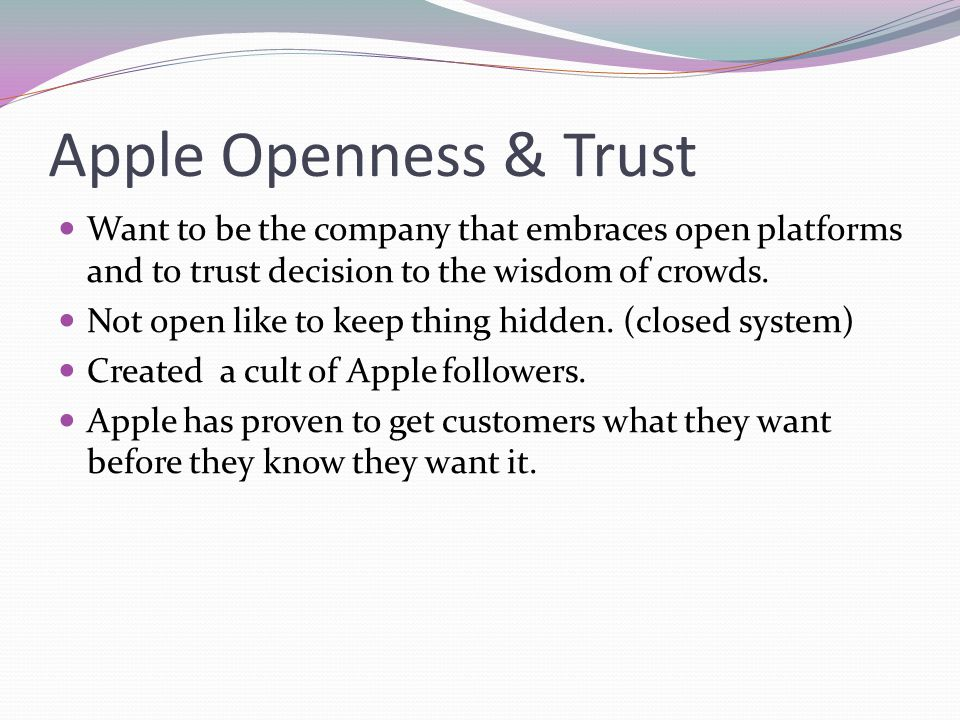 Apple Openness & Trust Want to be the company that embraces open platforms and to trust decision to the wisdom of crowds. Not open like to keep thing