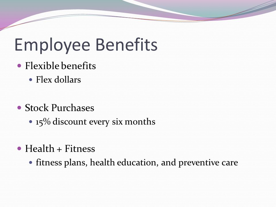 Employee Benefits Flexible benefits Flex dollars Stock Purchases 15% discount every six months Health + Fitness fitness plans, health education, and p