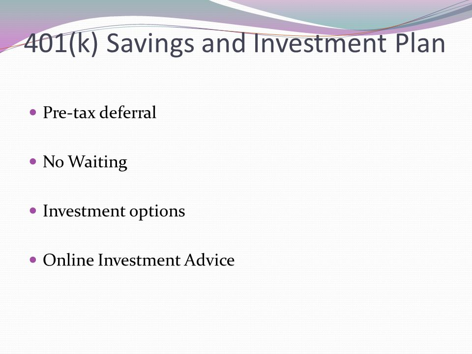 401(k) Savings and Investment Plan Pre-tax deferral No Waiting Investment options Online Investment Advice