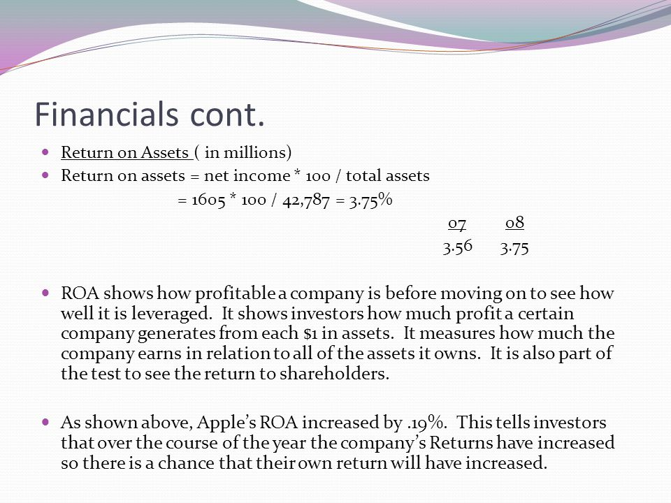 Financials cont. Return on Assets ( in millions) Return on assets = net income * 100 / total assets = 1605 * 100 / 42,787 = 3.75% 07 08 3.56 3.75 ROA