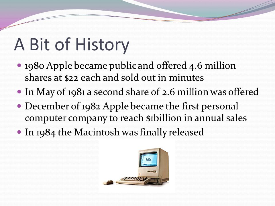 A Bit of History 1980 Apple became public and offered 4.6 million shares at $22 each and sold out in minutes In May of 1981 a second share of 2.6 mill