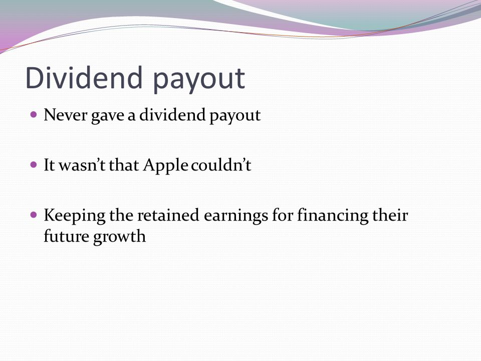 Dividend payout Never gave a dividend payout It wasnt that Apple couldnt Keeping the retained earnings for financing their future growth