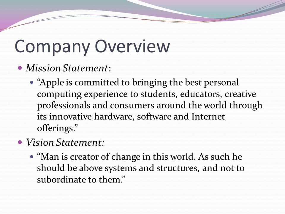 Company Overview Mission Statement: Apple is committed to bringing the best personal computing experience to students, educators, creative professiona