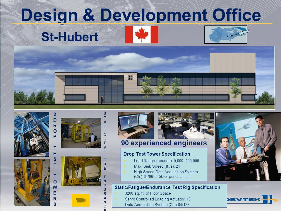 Design & Development Office 90 experienced engineers St-Hubert 2DROPTESTTOWERS2DROPTESTTOWERS STATIC-FATIGUE-ENDURANCESTATIC-FATIGUE-ENDURANCE Drop Te