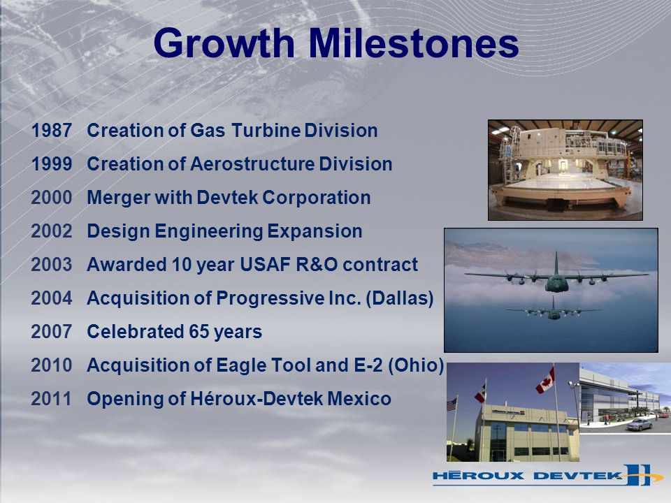 Growth Milestones 1987Creation of Gas Turbine Division 1999Creation of Aerostructure Division 2000Merger with Devtek Corporation 2002Design Engineering Expansion 2003Awarded 10 year USAF R&O contract 2004Acquisition of Progressive Inc.