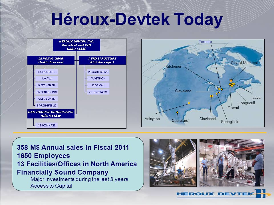 Héroux-Devtek Today Cincinnati Kitchener Toronto City of Montreal Springfield Arlington Dorval Cleveland Longueuil Laval Queretaro 358 M$ Annual sales in Fiscal 2011 1650 Employees 13 Facilities/Offices in North America Financially Sound Company Major Investments during the last 3 years Access to Capital