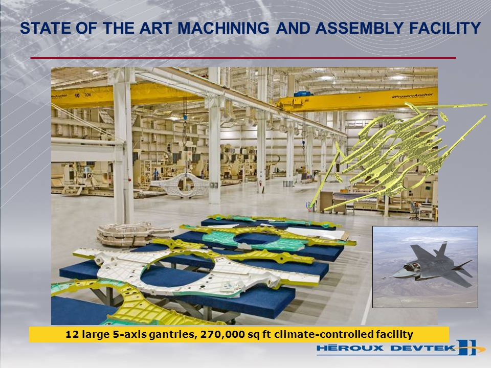 12 large 5-axis gantries, 270,000 sq ft climate-controlled facility STATE OF THE ART MACHINING AND ASSEMBLY FACILITY