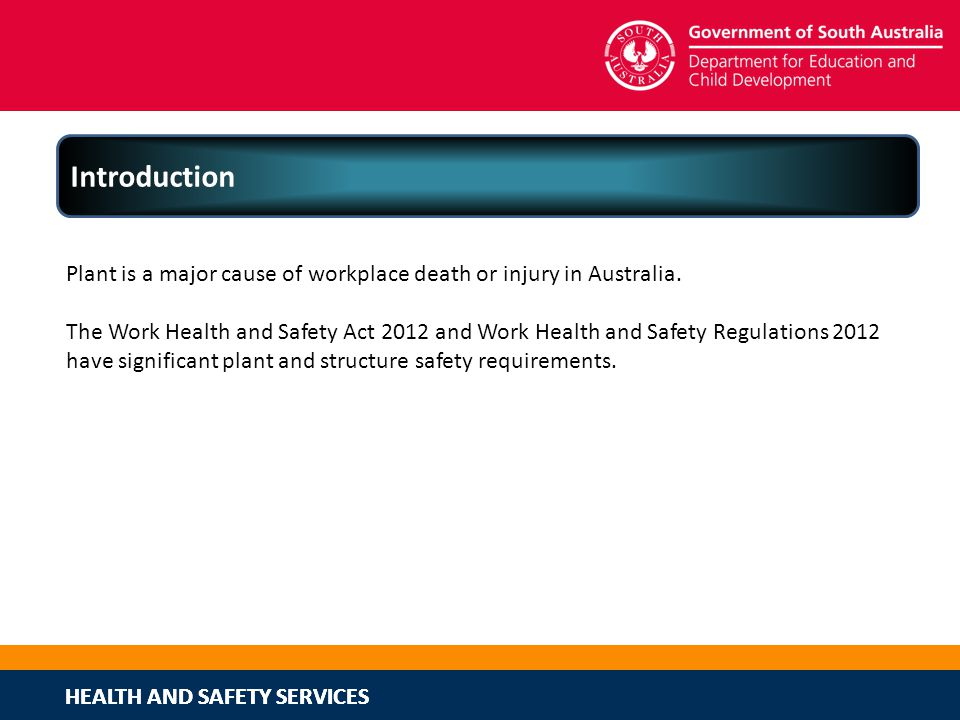 HEALTH AND SAFETY SERVICES Introduction Plant is a major cause of workplace death or injury in Australia. The Work Health and Safety Act 2012 and Work