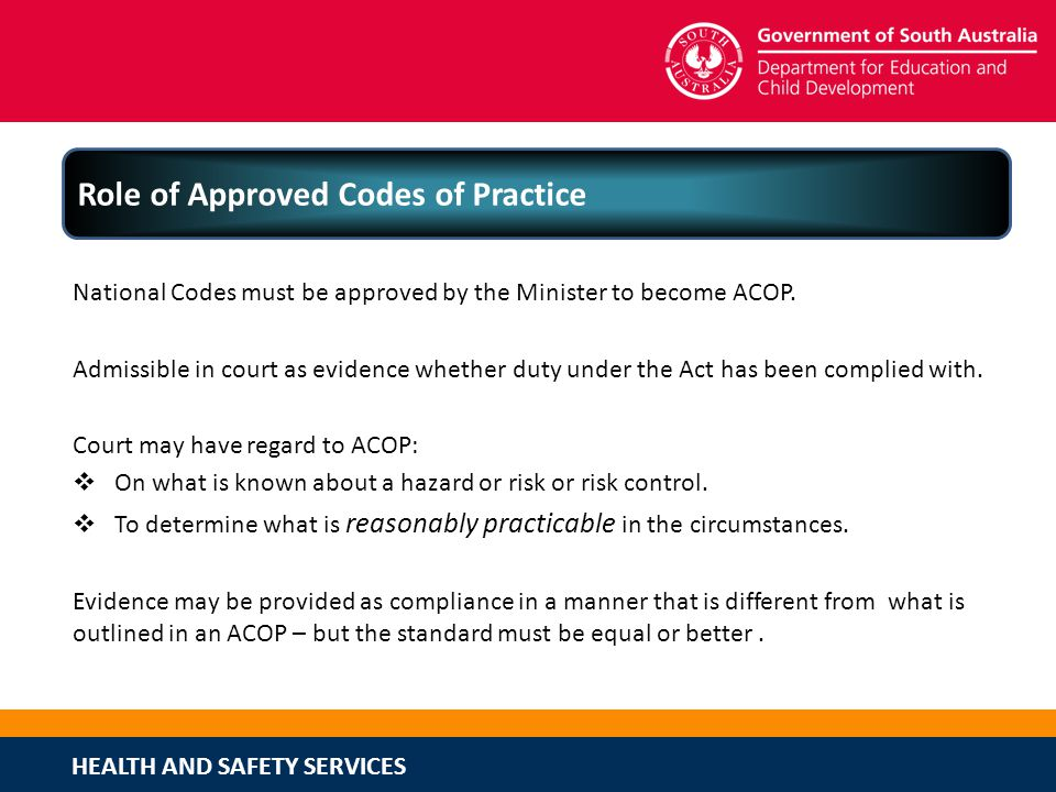 HEALTH AND SAFETY SERVICES Role of Approved Codes of Practice National Codes must be approved by the Minister to become ACOP. Admissible in court as e