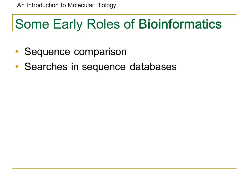 An Introduction to Molecular Biology Some Early Roles of Bioinformatics Sequence comparison Searches in sequence databases