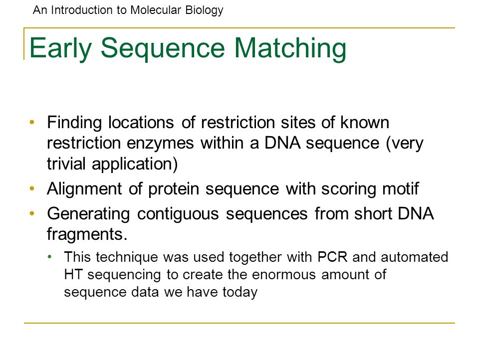 An Introduction to Molecular Biology Early Sequence Matching Finding locations of restriction sites of known restriction enzymes within a DNA sequence