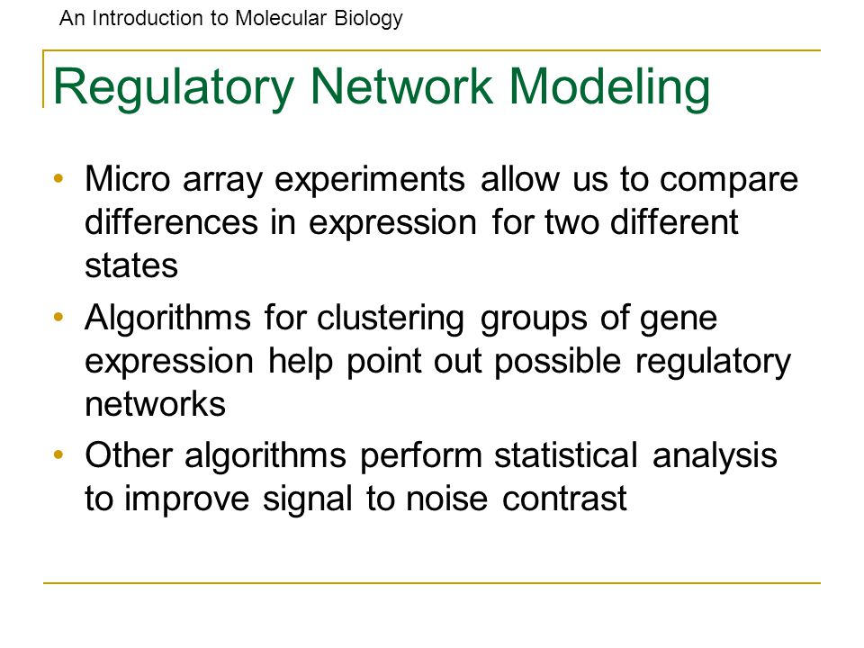 An Introduction to Molecular Biology Regulatory Network Modeling Micro array experiments allow us to compare differences in expression for two differe