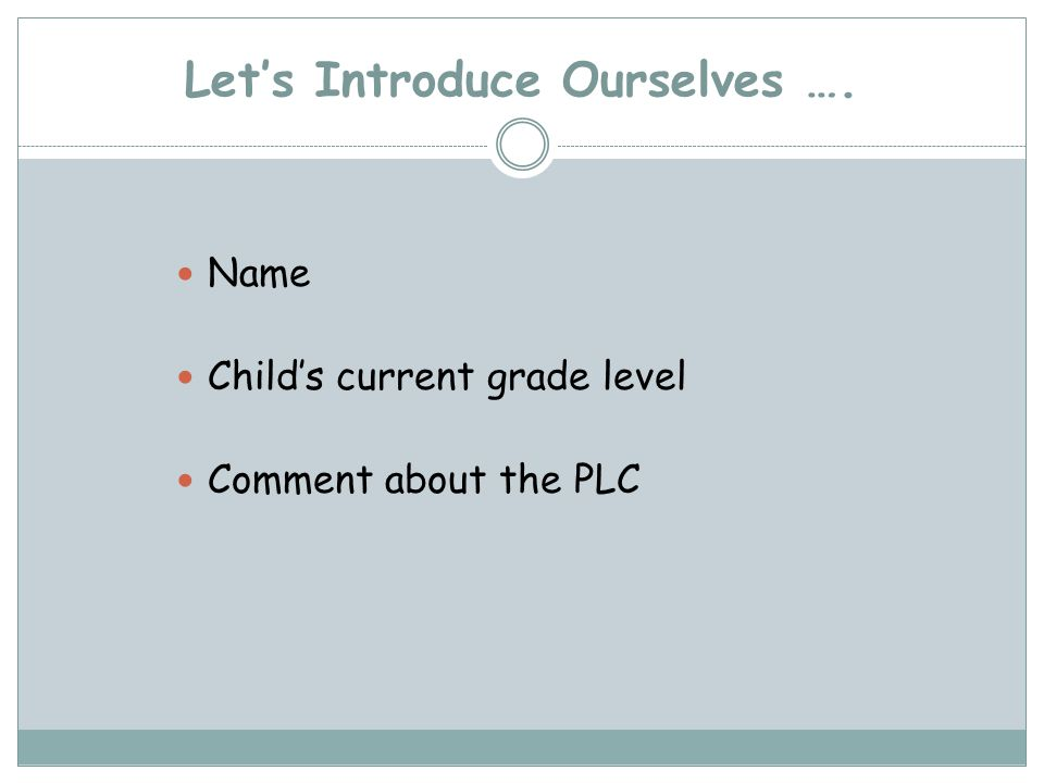Lets Introduce Ourselves …. Name Childs current grade level Comment about the PLC