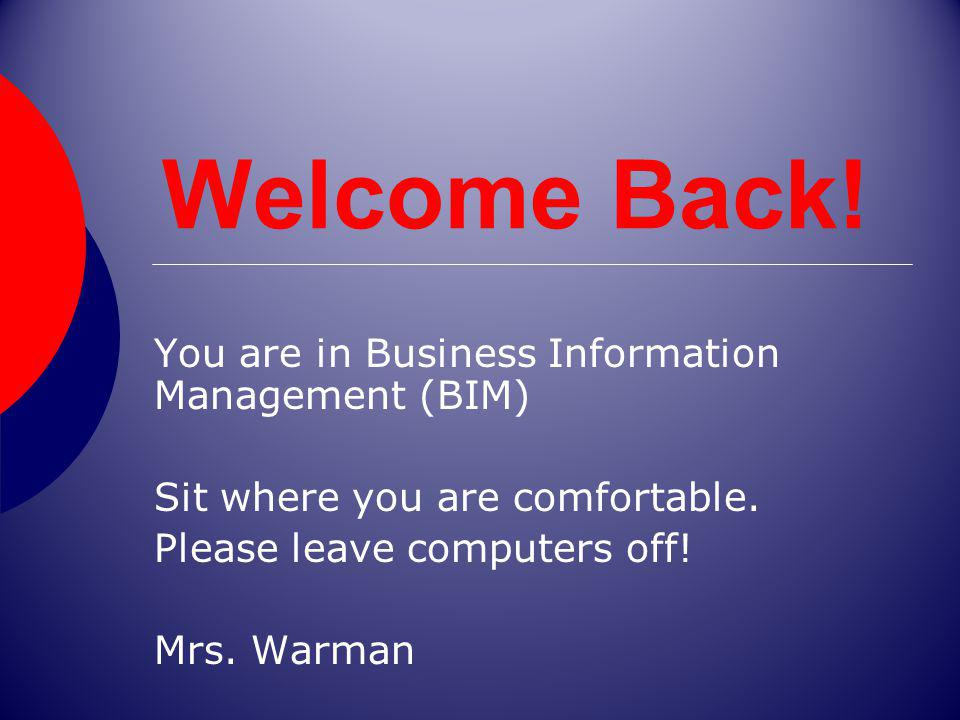 Welcome Back! You are in Business Information Management (BIM) Sit where you are comfortable. Please leave computers off! Mrs. Warman