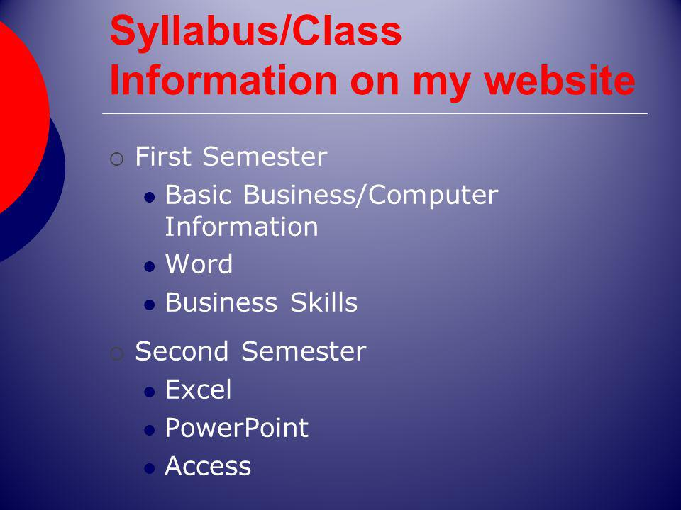 Syllabus/Class Information on my website First Semester Basic Business/Computer Information Word Business Skills Second Semester Excel PowerPoint Access