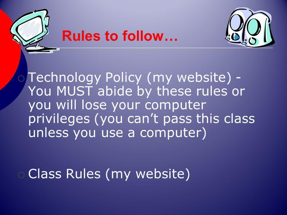 Rules to follow… Technology Policy (my website) - You MUST abide by these rules or you will lose your computer privileges (you cant pass this class unless you use a computer) Class Rules (my website)