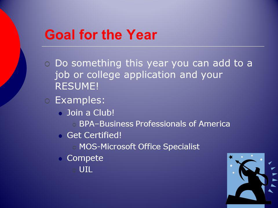 Goal for the Year Do something this year you can add to a job or college application and your RESUME! Examples: Join a Club! BPA–Business Professional