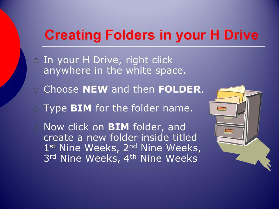 Creating Folders in your H Drive In your H Drive, right click anywhere in the white space. Choose NEW and then FOLDER. Type BIM for the folder name. N