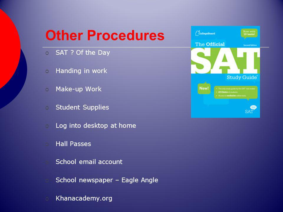 Other Procedures SAT ? Of the Day Handing in work Make-up Work Student Supplies Log into desktop at home Hall Passes School email account School newsp