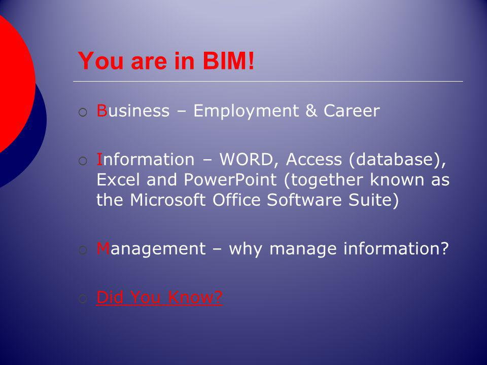 You are in BIM! Business – Employment & Career Information – WORD, Access (database), Excel and PowerPoint (together known as the Microsoft Office Sof