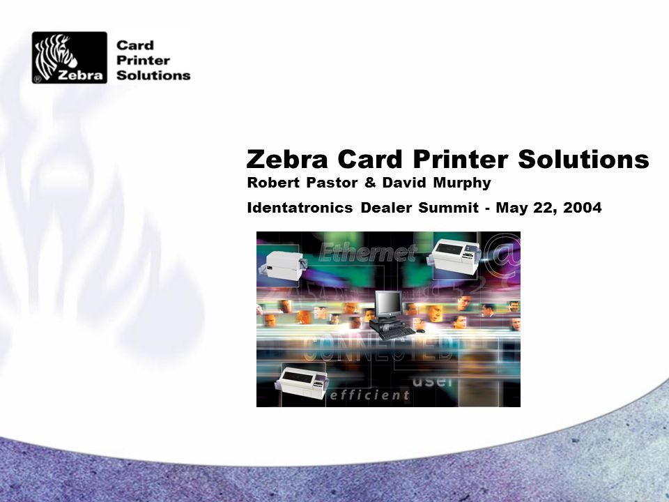 Zebra Card Printer Solutions Robert Pastor & David Murphy Identatronics Dealer Summit - May 22, 2004