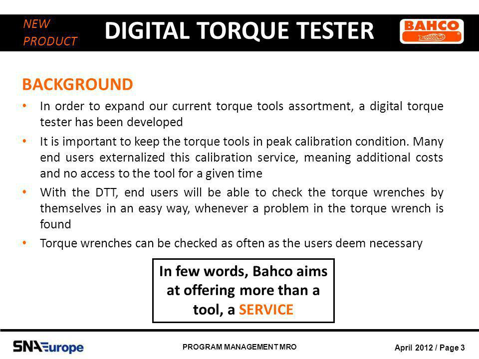 April 2012 / Page 4 PROGRAM MANAGEMENT MRO DIGITAL TORQUE TESTER NEW PRODUCT PRODUCT INFORMATION Progressive developments affecting controlled bolt tightening techniques and more stringent requirements with respects to accuracy, ease of operation and tool functions are accompanied by a need for appropriate tool checking and testing equipment A torque tester is used as a quality control device to test or calibrate torque controlled tools.