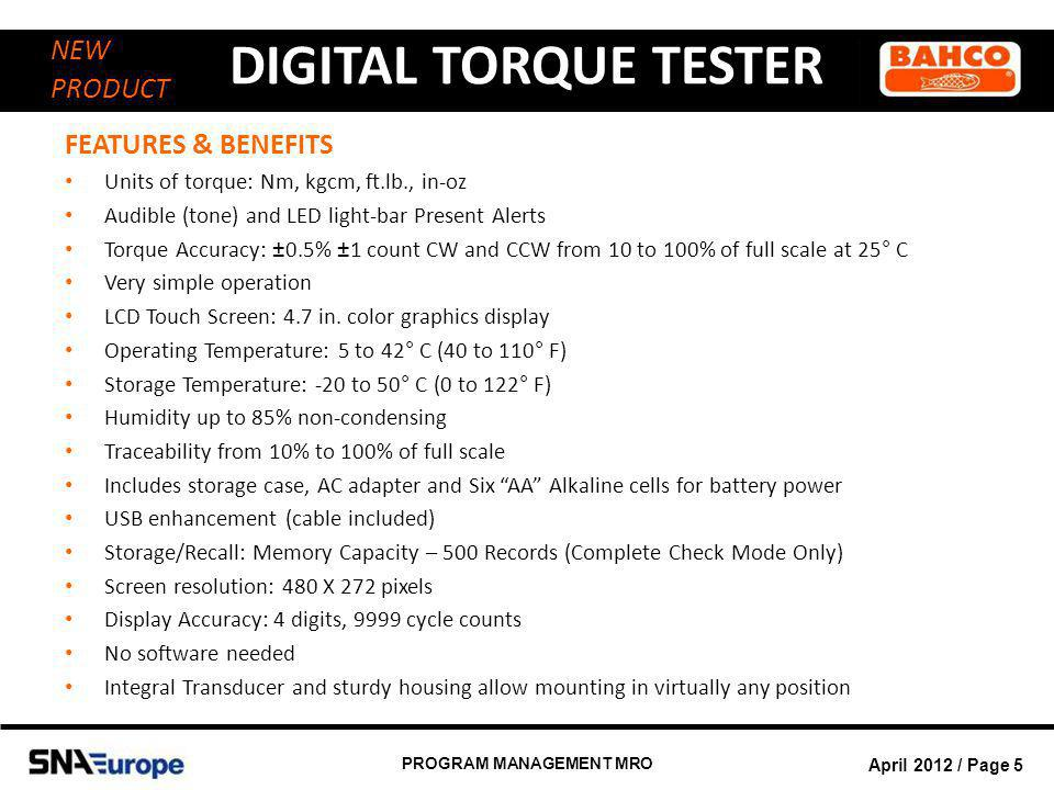 April 2012 / Page 6 PROGRAM MANAGEMENT MRO DIGITAL TORQUE TESTER NEW PRODUCT PRODUCT SPECIFICATIONS ISO-6789-2003 and ASME B107-28-2005 standards compliant Units of measure: Nm, kgcm, ft.lb., in.lb., in.oz.