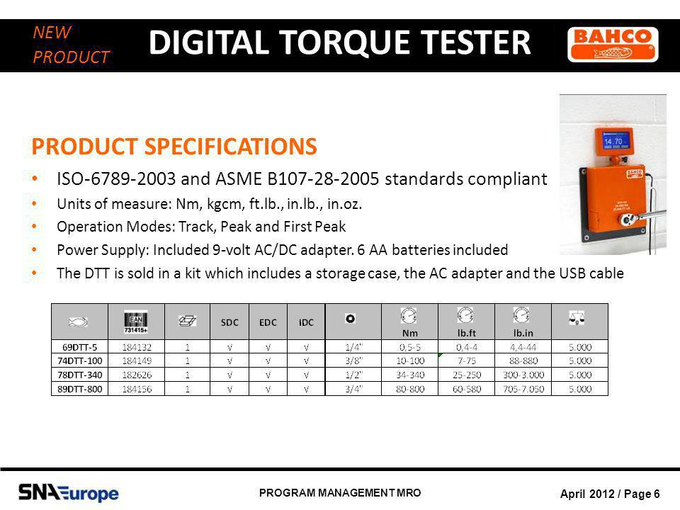 April 2012 / Page 7 PROGRAM MANAGEMENT MRO DIGITAL TORQUE TESTER NEW PRODUCT AFTER SALES SERVICE Service will be provided in Europe, details are right now under construction between the product manager, supplier and after sales Exploded views will be available on intranet and spare parts will be in stock to guarantee efficient after sales service