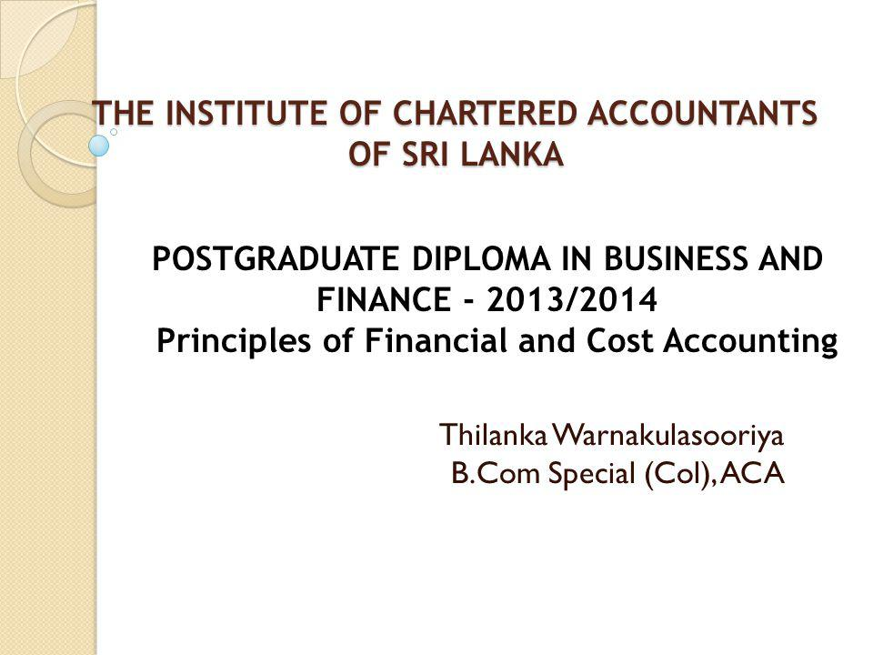 THE INSTITUTE OF CHARTERED ACCOUNTANTS OF SRI LANKA THE INSTITUTE OF CHARTERED ACCOUNTANTS OF SRI LANKA Thilanka Warnakulasooriya B.Com Special (Col), ACA POSTGRADUATE DIPLOMA IN BUSINESS AND FINANCE - 2013/2014 Principles of Financial and Cost Accounting