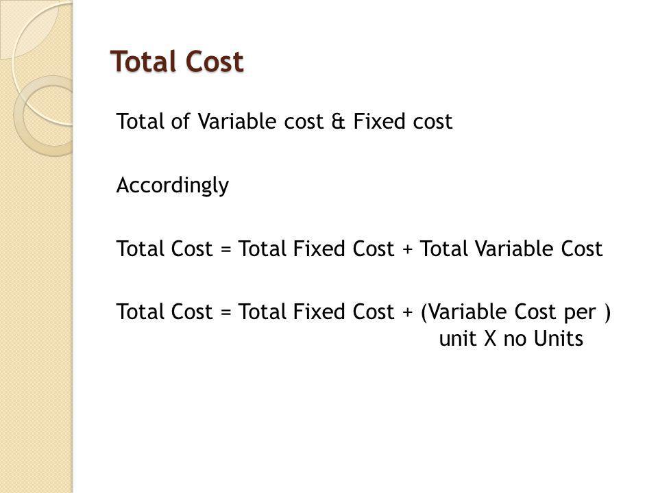 Total Cost Total of Variable cost & Fixed cost Accordingly Total Cost = Total Fixed Cost + Total Variable Cost Total Cost = Total Fixed Cost + (Variable Cost per ) unit X no Units