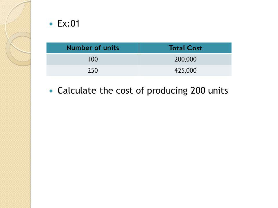 Ex:01 Calculate the cost of producing 200 units Number of units Total Cost 100200,000 250425,000