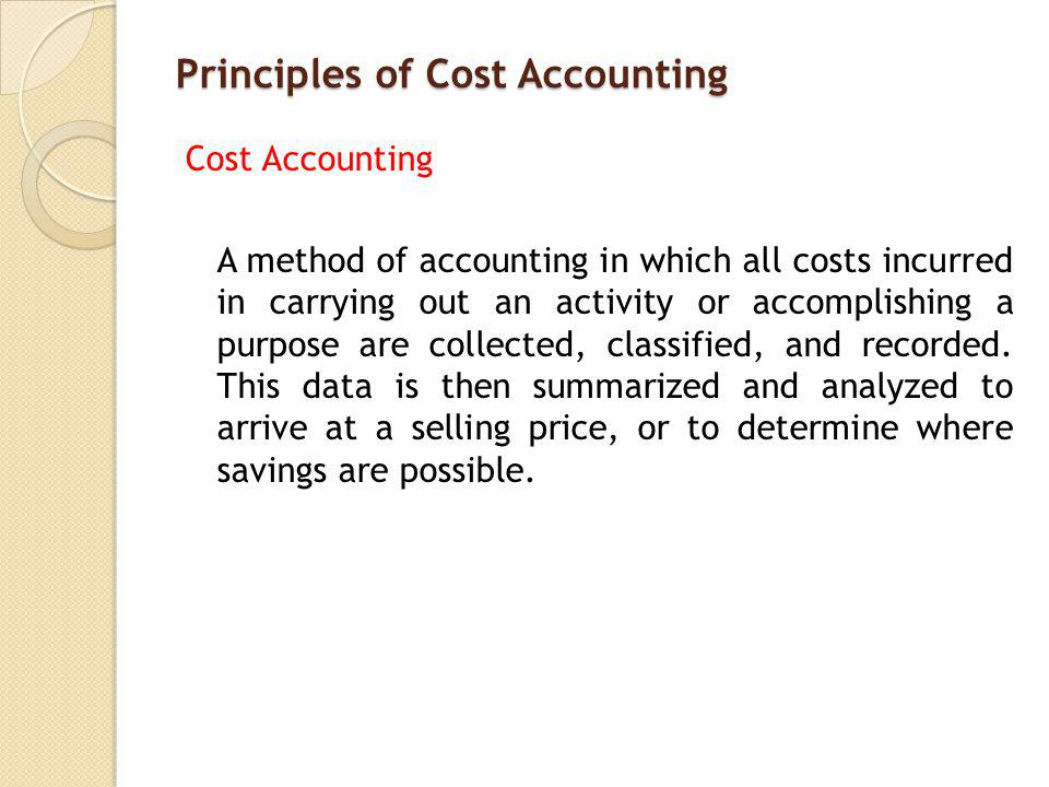 Principles of Cost Accounting Cost Accounting A method of accounting in which all costs incurred in carrying out an activity or accomplishing a purpose are collected, classified, and recorded.