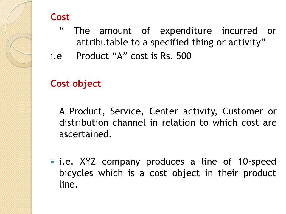 Cost The amount of expenditure incurred or attributable to a specified thing or activity i.eProduct A cost is Rs. 500 Cost object A Product, Service,