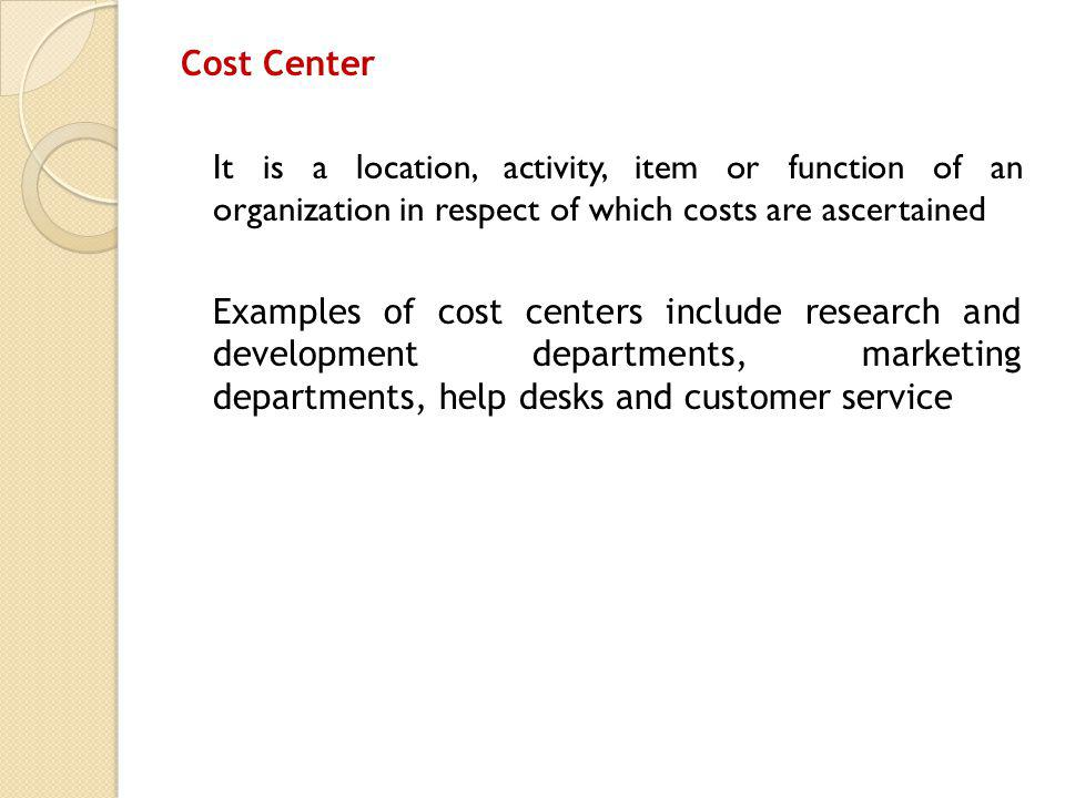 Cost Center It is a location, activity, item or function of an organization in respect of which costs are ascertained Examples of cost centers include