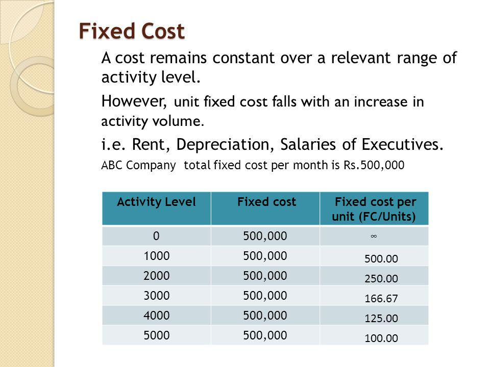 Fixed Cost A cost remains constant over a relevant range of activity level. However, unit fixed cost falls with an increase in activity volume. i.e. R