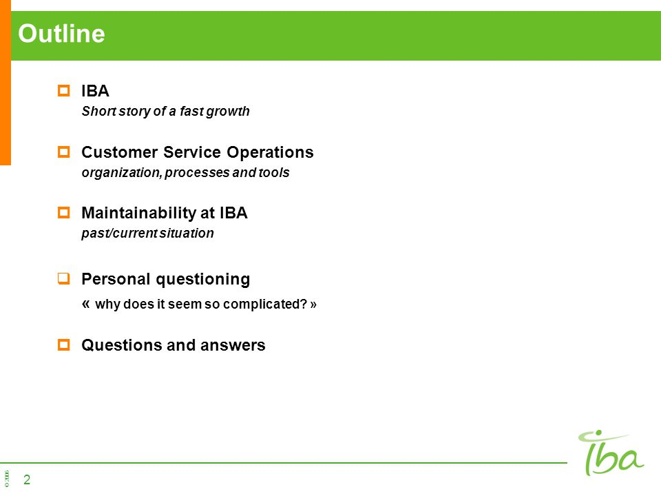 © 2006 2 Outline IBA Short story of a fast growth Customer Service Operations organization, processes and tools Maintainability at IBA past/current si