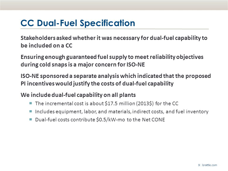 | brattle.com9 CC Dual-Fuel Specification Stakeholders asked whether it was necessary for dual-fuel capability to be included on a CC Ensuring enough guaranteed fuel supply to meet reliability objectives during cold snaps is a major concern for ISO-NE ISO-NE sponsored a separate analysis which indicated that the proposed PI incentives would justify the costs of dual-fuel capability We include dual-fuel capability on all plants The incremental cost is about $17.5 million (2013$) for the CC Includes equipment, labor, and materials, indirect costs, and fuel inventory Dual-fuel costs contribute $0.5/kW-mo to the Net CONE