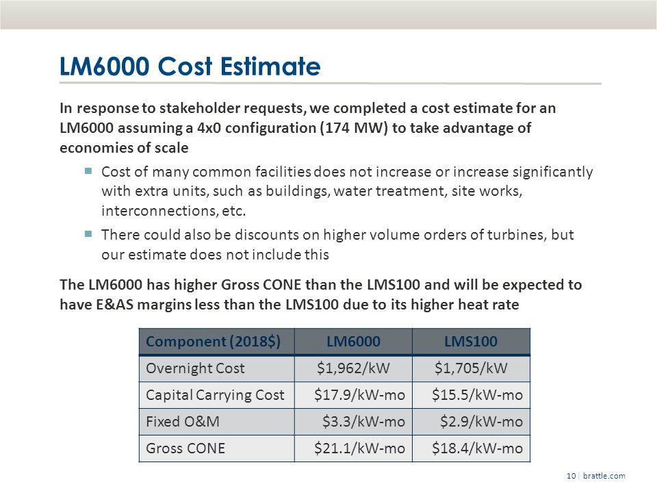 | brattle.com10 LM6000 Cost Estimate In response to stakeholder requests, we completed a cost estimate for an LM6000 assuming a 4x0 configuration (174 MW) to take advantage of economies of scale Cost of many common facilities does not increase or increase significantly with extra units, such as buildings, water treatment, site works, interconnections, etc.