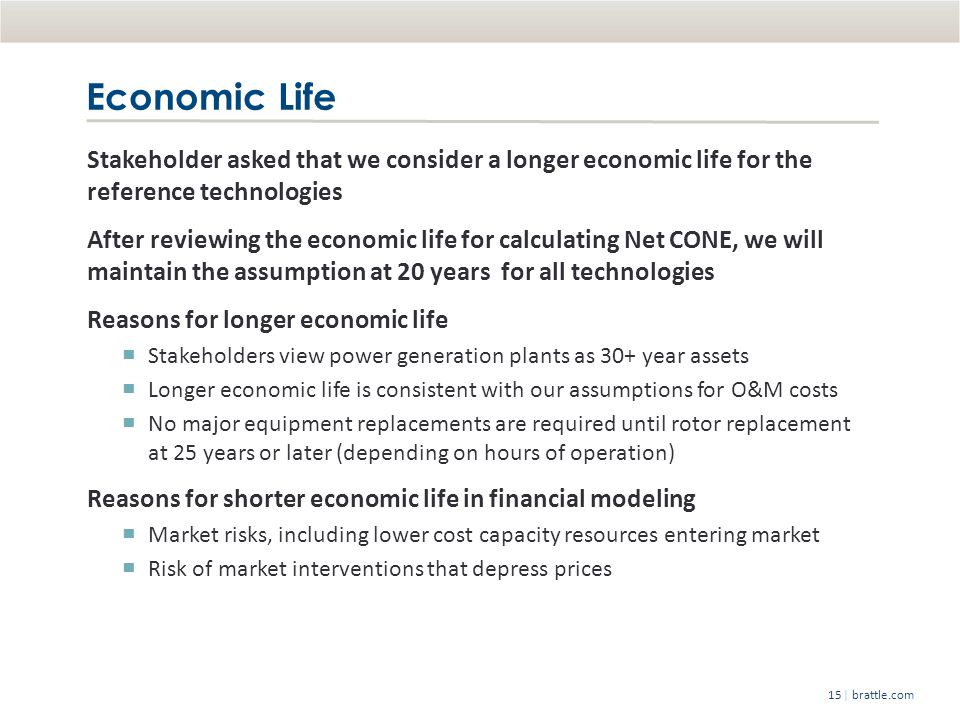 | brattle.com15 Economic Life Stakeholder asked that we consider a longer economic life for the reference technologies After reviewing the economic life for calculating Net CONE, we will maintain the assumption at 20 years for all technologies Reasons for longer economic life Stakeholders view power generation plants as 30+ year assets Longer economic life is consistent with our assumptions for O&M costs No major equipment replacements are required until rotor replacement at 25 years or later (depending on hours of operation) Reasons for shorter economic life in financial modeling Market risks, including lower cost capacity resources entering market Risk of market interventions that depress prices