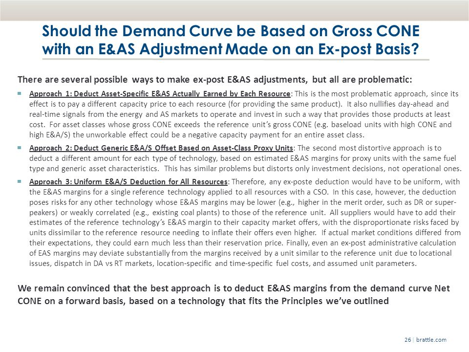 | brattle.com26 Should the Demand Curve be Based on Gross CONE with an E&AS Adjustment Made on an Ex-post Basis.