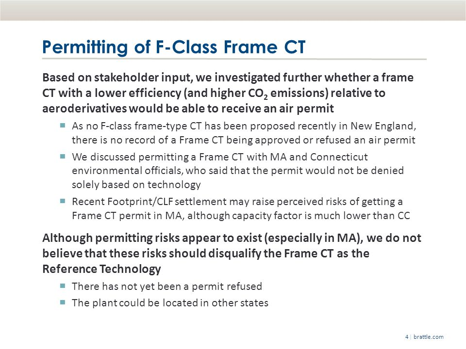 | brattle.com4 Permitting of F-Class Frame CT Based on stakeholder input, we investigated further whether a frame CT with a lower efficiency (and higher CO 2 emissions) relative to aeroderivatives would be able to receive an air permit As no F-class frame-type CT has been proposed recently in New England, there is no record of a Frame CT being approved or refused an air permit We discussed permitting a Frame CT with MA and Connecticut environmental officials, who said that the permit would not be denied solely based on technology Recent Footprint/CLF settlement may raise perceived risks of getting a Frame CT permit in MA, although capacity factor is much lower than CC Although permitting risks appear to exist (especially in MA), we do not believe that these risks should disqualify the Frame CT as the Reference Technology There has not yet been a permit refused The plant could be located in other states