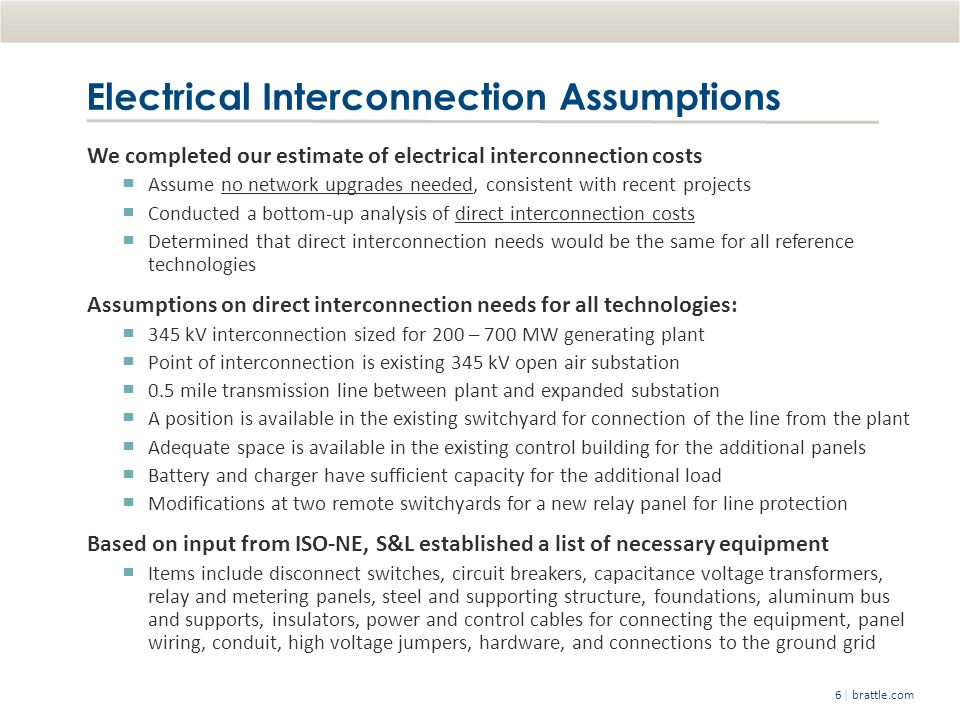 | brattle.com6 Electrical Interconnection Assumptions We completed our estimate of electrical interconnection costs Assume no network upgrades needed, consistent with recent projects Conducted a bottom-up analysis of direct interconnection costs Determined that direct interconnection needs would be the same for all reference technologies Assumptions on direct interconnection needs for all technologies: 345 kV interconnection sized for 200 – 700 MW generating plant Point of interconnection is existing 345 kV open air substation 0.5 mile transmission line between plant and expanded substation A position is available in the existing switchyard for connection of the line from the plant Adequate space is available in the existing control building for the additional panels Battery and charger have sufficient capacity for the additional load Modifications at two remote switchyards for a new relay panel for line protection Based on input from ISO-NE, S&L established a list of necessary equipment Items include disconnect switches, circuit breakers, capacitance voltage transformers, relay and metering panels, steel and supporting structure, foundations, aluminum bus and supports, insulators, power and control cables for connecting the equipment, panel wiring, conduit, high voltage jumpers, hardware, and connections to the ground grid