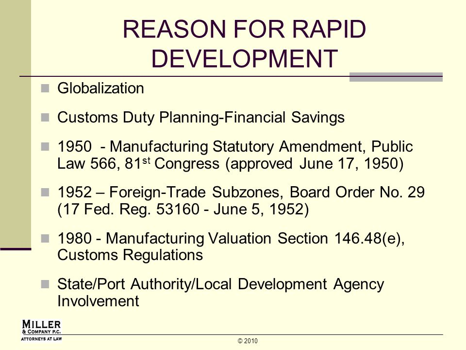 © 2010 REASON FOR RAPID DEVELOPMENT Globalization Customs Duty Planning-Financial Savings 1950 - Manufacturing Statutory Amendment, Public Law 566, 81 st Congress (approved June 17, 1950) 1952 – Foreign-Trade Subzones, Board Order No.