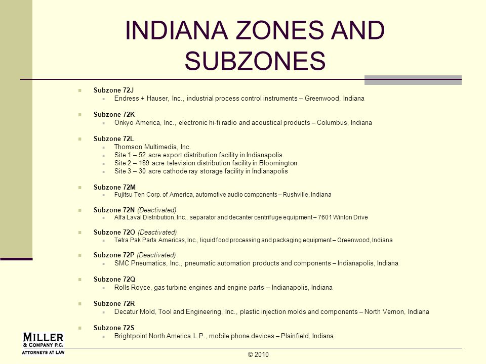 © 2010 INDIANA ZONES AND SUBZONES Subzone 72J Endress + Hauser, Inc., industrial process control instruments – Greenwood, Indiana Subzone 72K Onkyo America, Inc., electronic hi-fi radio and acoustical products – Columbus, Indiana Subzone 72L Thomson Multimedia, Inc.