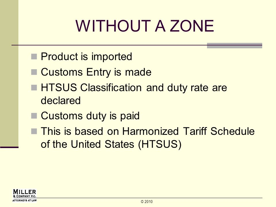 © 2010 WITHOUT A ZONE Product is imported Customs Entry is made HTSUS Classification and duty rate are declared Customs duty is paid This is based on Harmonized Tariff Schedule of the United States (HTSUS)