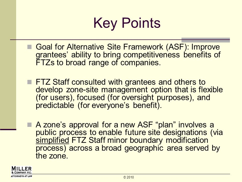 © 2010 Key Points Goal for Alternative Site Framework (ASF): Improve grantees ability to bring competitiveness benefits of FTZs to broad range of companies.