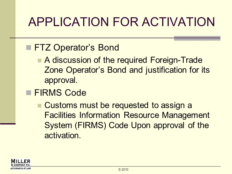 © 2010 APPLICATION FOR ACTIVATION FTZ Operators Bond A discussion of the required Foreign-Trade Zone Operators Bond and justification for its approval.
