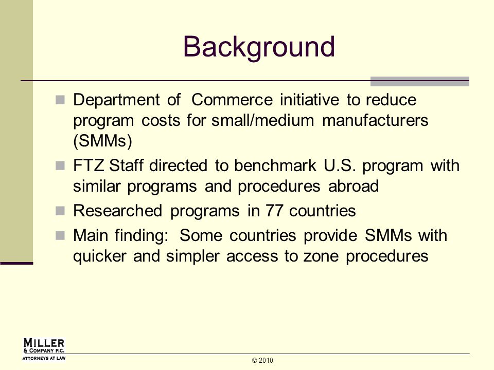 © 2010 Background Department of Commerce initiative to reduce program costs for small/medium manufacturers (SMMs) FTZ Staff directed to benchmark U.S.